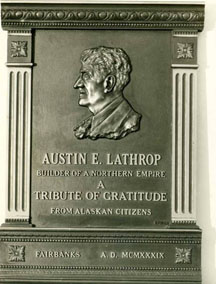 "Bust of Austin E. (Cap) Lathrop, Alaskan pioneer and businessman. From front, bust reads: ""Austin E. Lathrop, builder of a northern empire. A tribute of gratitude from Alaskan citizens. Fairbanks A.D. MCMXXXIX."" 1939. Anchorage Museum at Rasmuson Center, Edward Coke Hill Photograph Collection."